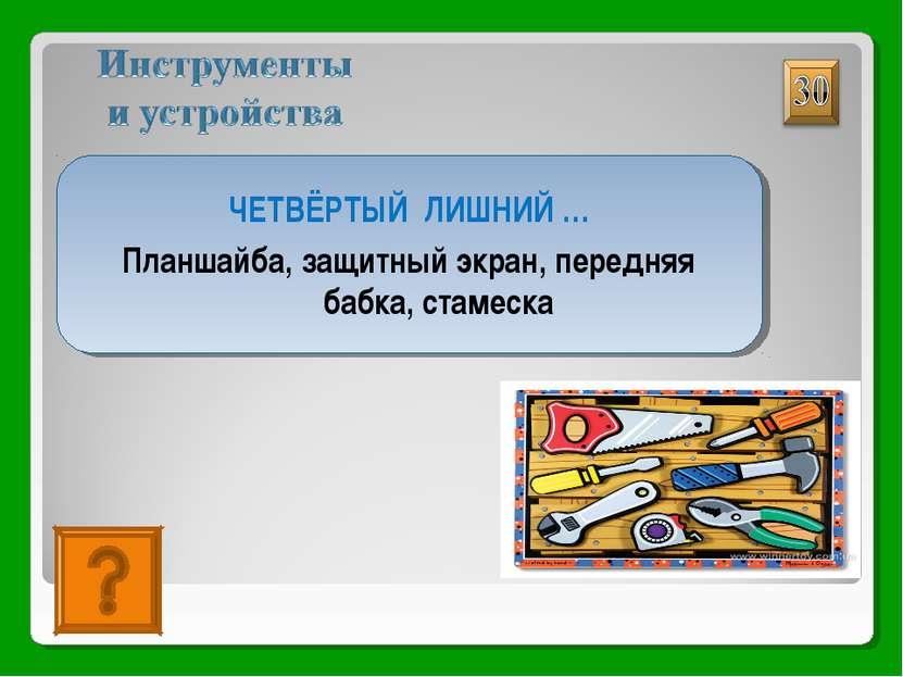 СТАМЕСКА ЧЕТВЁРТЫЙ ЛИШНИЙ … Планшайба, защитный экран, передняя бабка, стамеска