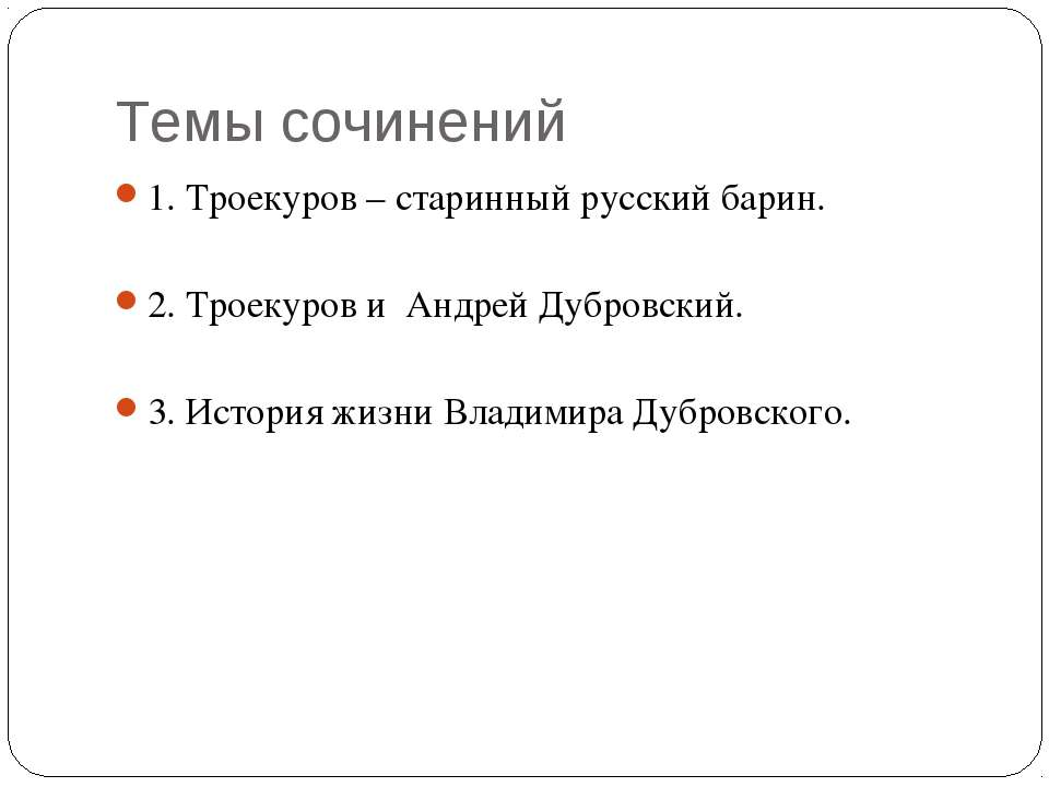 Темы сочинений 1. Троекуров – старинный русский барин. 2. Троекуров и Андрей ...