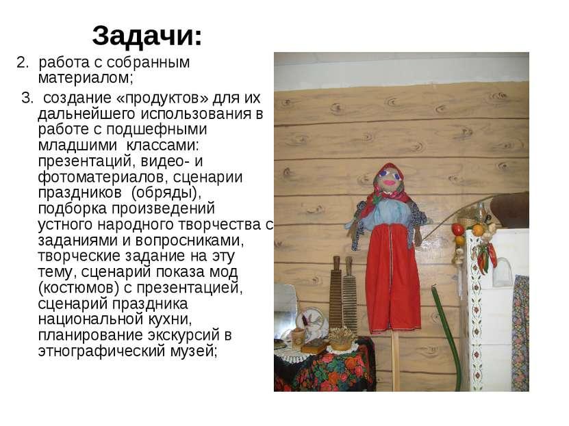 Задачи: 2. работа с собранным материалом; 3. создание «продуктов» для их даль...