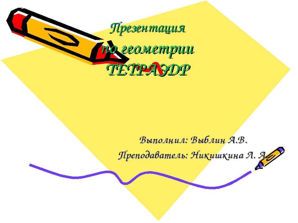 Презентация по геометрии ТЕТРАЭДР Выполнил: Выблин А.В. Преподаватель: Никишк...