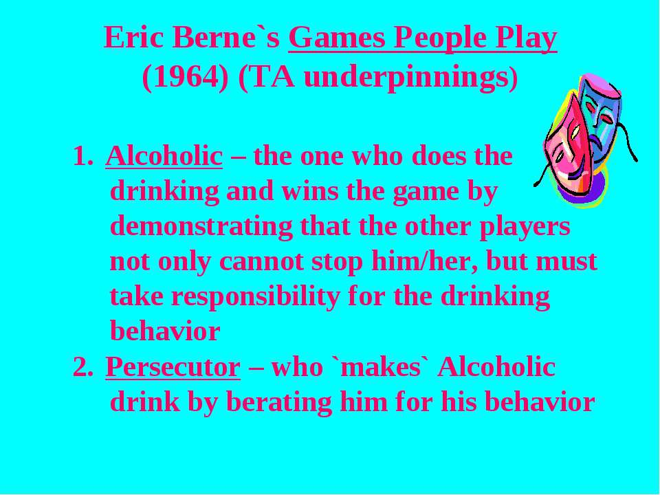 Eric Berne`s Games People Play (1964) (TA underpinnings) Alcoholic – the one ...