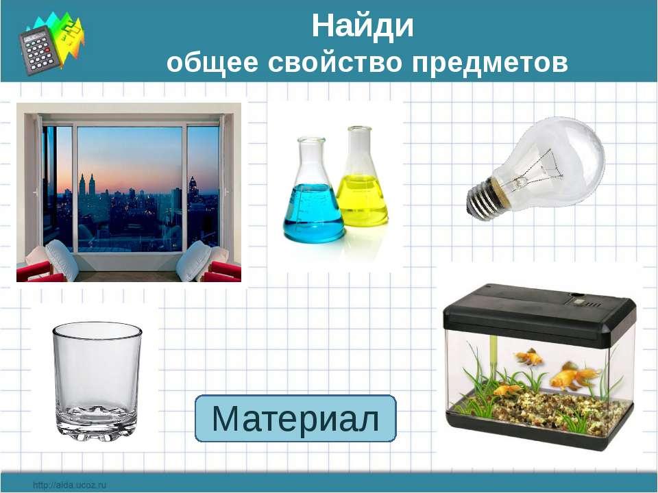 Найди общее свойство предметов Материал