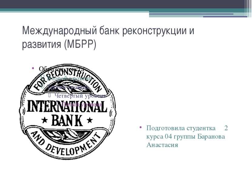 Международный банк реконструкции и развития (МБРР) Подготовила студентка 2 ку...