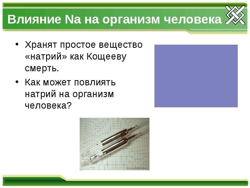 Влияние Na на организм человека Хранят простое вещество «натрий» как Кощееву ...