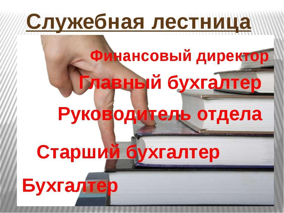 Служебная лестница Бухгалтер Старший бухгалтер Руководитель отдела Главный бу...