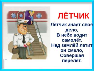 ЛЁТЧИК Лётчик знает своё дело, В небе водит самолёт. Над землёй летит он смел...