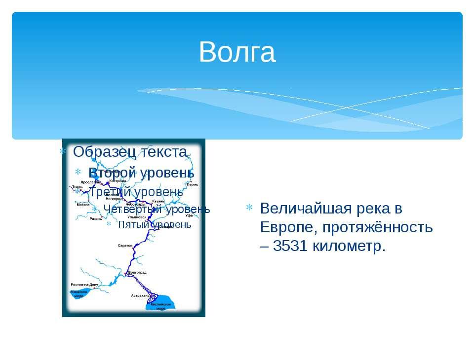 Волга Величайшая река в Европе, протяжённость – 3531 километр.