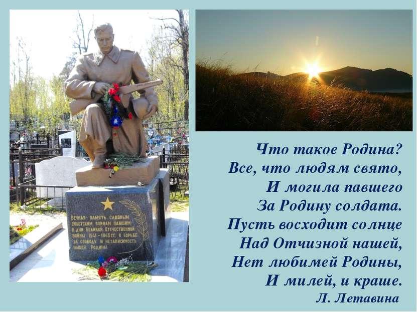 Что такое Родина? Все, что людям свято, И могила павшего За Родину солдата. П...