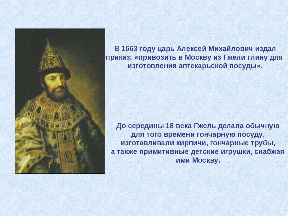 В 1663 году царь Алексей Михайлович издал приказ: «привозить в Москву из Гжел...