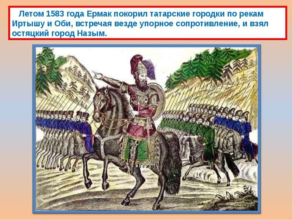Летом 1583 года Ермак покорил татарские городки по рекам Иртышу и Оби, встреч...