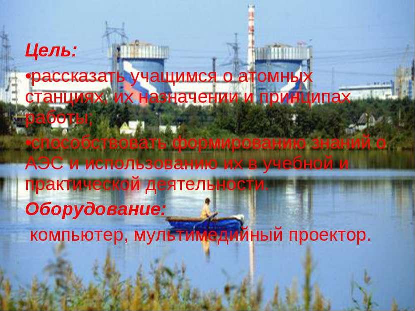 Цель: рассказать учащимся о атомных станциях, их назначении и принципах работ...