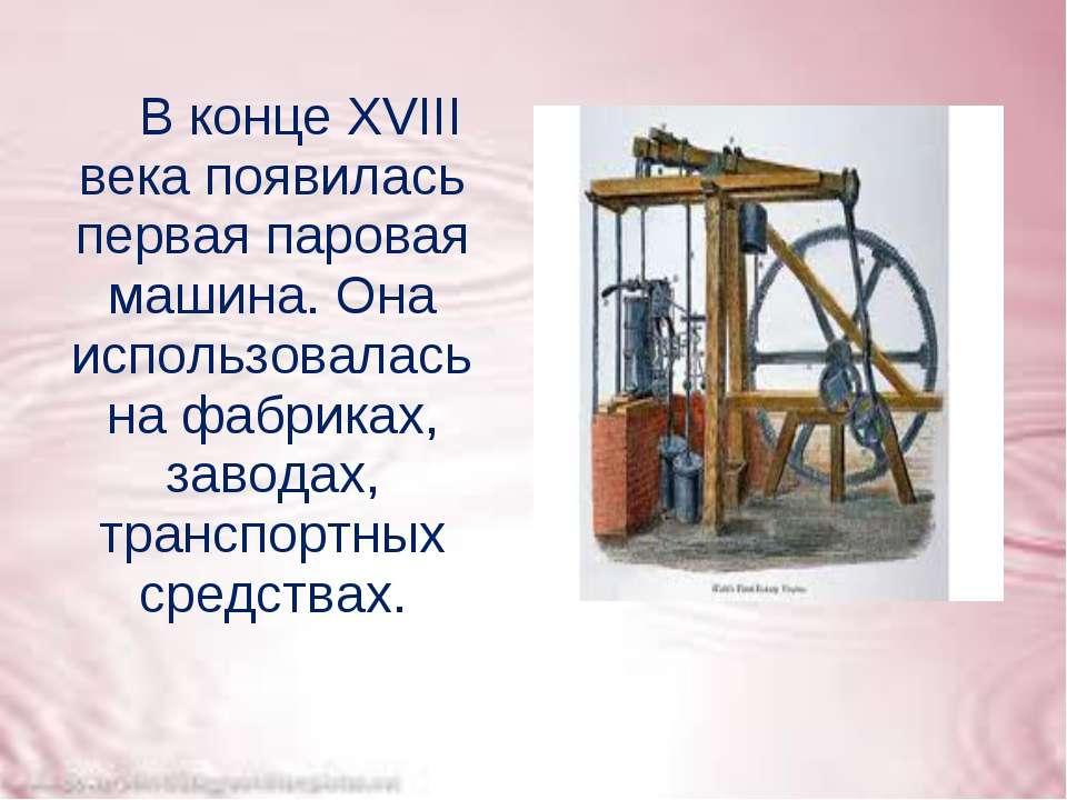 В конце XVIII века появилась первая паровая машина. Она использовалась на фаб...