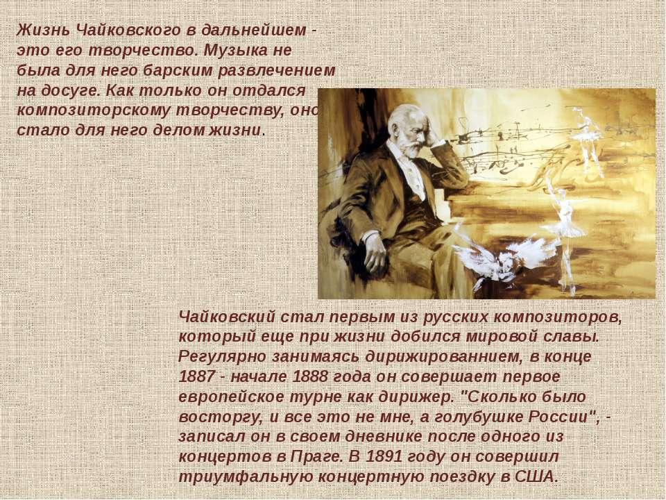 Жизнь Чайковского в дальнейшем - это его творчество. Музыка не была для него ...