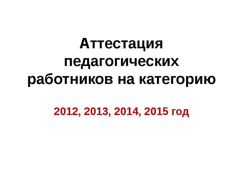 Аттестация педагогических работников на категорию 2012, 2013, 2014, 2015 год