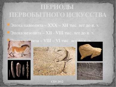 ПЕРИОДЫ ПЕРВОБЫТНОГО ИСКУССТВА Эпоха палеолита – ХХХ – ХII тыс. лет до н. э. ...