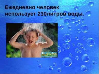Ежедневно человек использует 230литров воды.