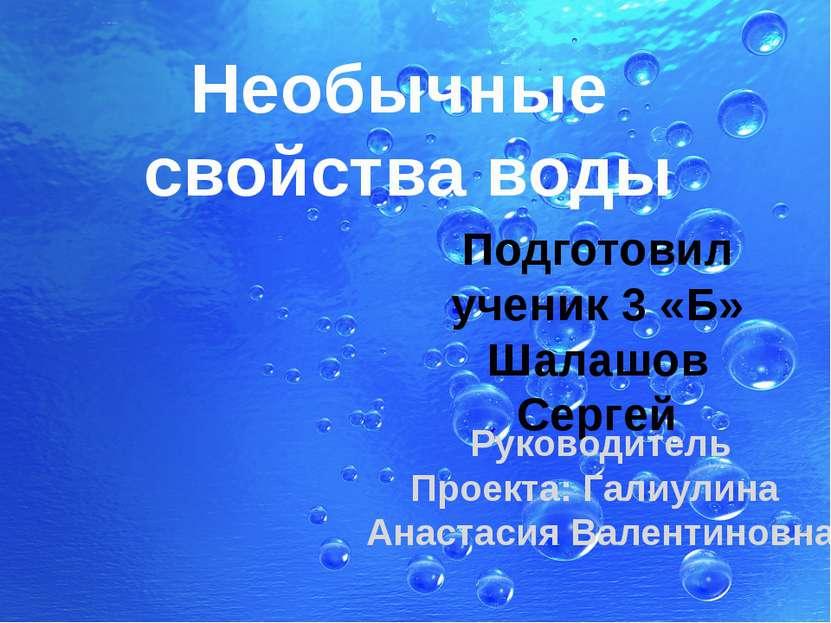 Необычные свойства воды Подготовил ученик 3 «Б» Шалашов Сергей Руководитель П...