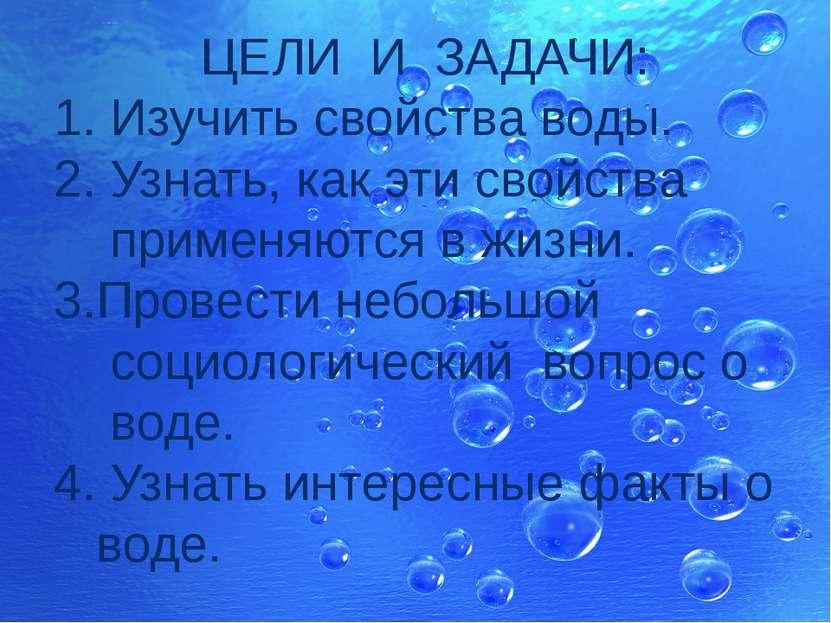 ЦЕЛИ И ЗАДАЧИ: 1. Изучить свойства воды. 2. Узнать, как эти свойства применяю...