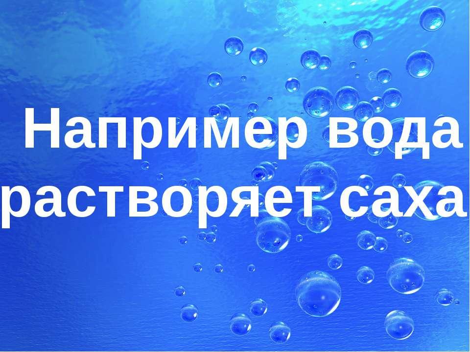 Например вода растворяет сахар