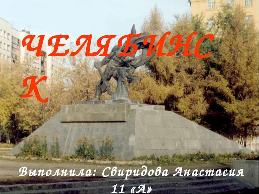 ЧЕЛЯБИНСК Выполнила: Свиридова Анастасия 11 «А»