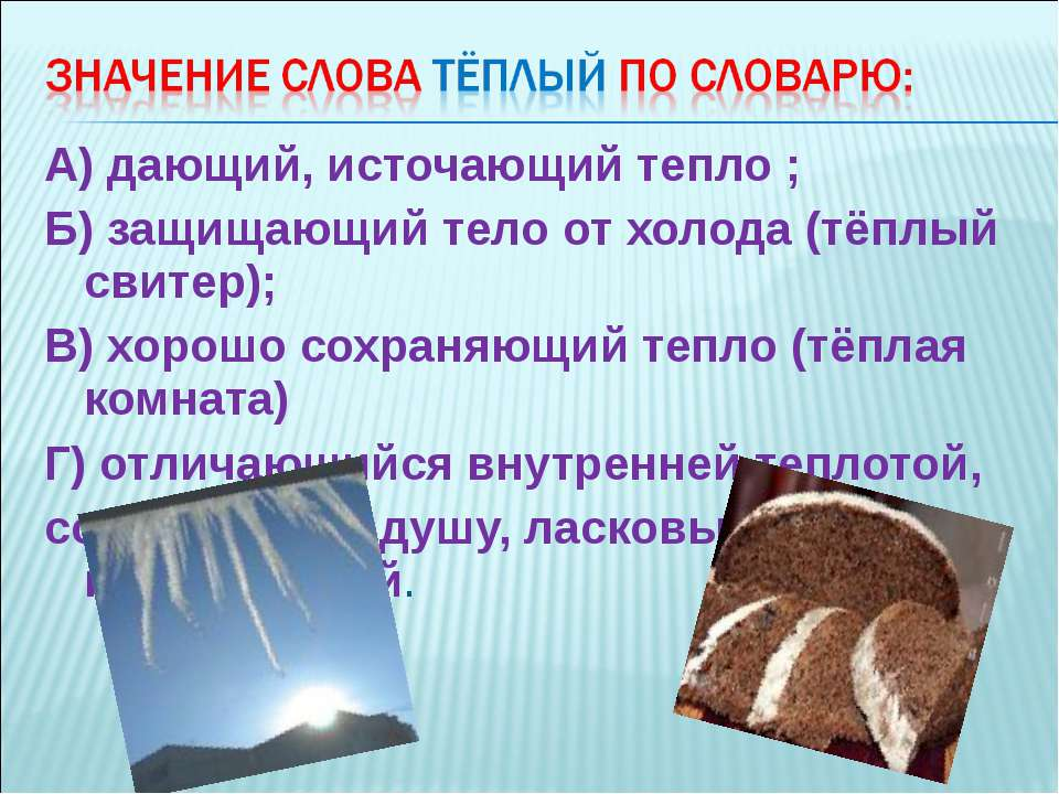 А) дающий, источающий тепло ; Б) защищающий тело от холода (тёплый свитер); В...