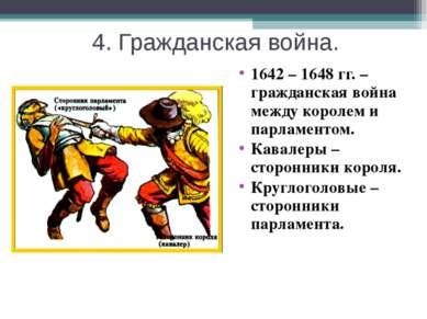 4. Гражданская война. 1642 – 1648 гг. – гражданская война между королем и пар...