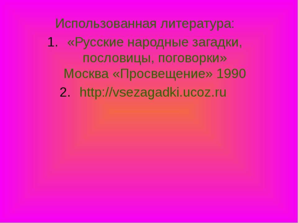 Использованная литература: «Русские народные загадки, пословицы, поговорки» М...