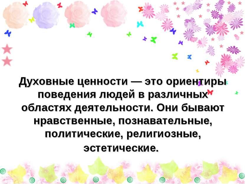 Духовные ценности — это ориентиры поведения людей в различных областях деятел...
