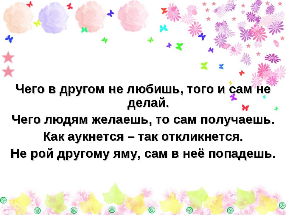Чего в другом не любишь, того и сам не делай. Чего людям желаешь, то сам полу...