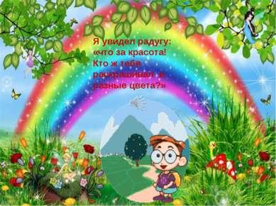 Я увидел радугу: «что за красота! Кто ж тебя раскрашивал в разные цвета?»