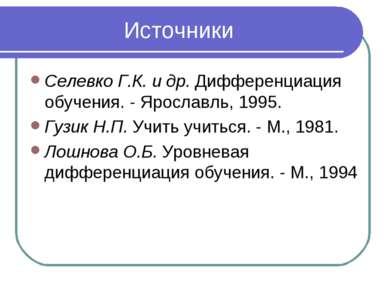 Источники Селевко Г.К. и др. Дифференциация обучения. - Ярославль, 1995. Гузи...