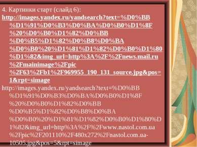4. Картинки старт (слайд 6): http://images.yandex.ru/yandsearch?text=%D0%BB%D...