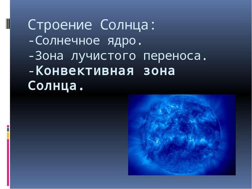 Строение Солнца: -Солнечное ядро. -Зона лучистого переноса. -Конвективная зон...