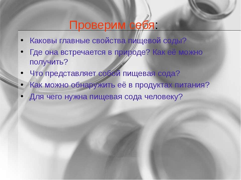 Проверим себя: Каковы главные свойства пищевой соды? Где она встречается в пр...