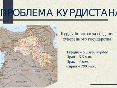 ПРОБЛЕМА КУРДИСТАНА Турция – 6,5 млн. курдов Иран – 5,5 млн. Ирак – 4 млн. Си...