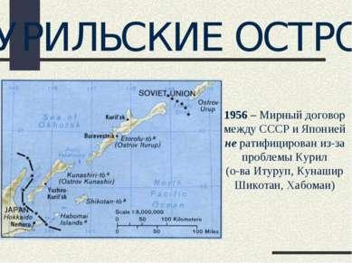 КУРИЛЬСКИЕ ОСТРОВА 1956 – Мирный договор между СССР и Японией не ратифицирова...