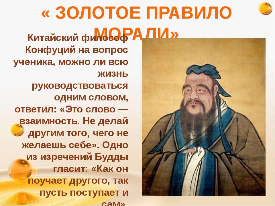 « ЗОЛОТОЕ ПРАВИЛО МОРАЛИ» Китайский философ Конфуций на вопрос ученика, можно...