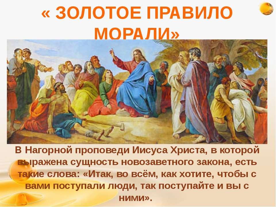 « ЗОЛОТОЕ ПРАВИЛО МОРАЛИ» В Нагорной проповеди Иисуса Христа, в которой выраж...