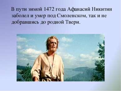 В пути зимой 1472 года Афанасий Никитин заболел и умер под Смоленском, так и ...