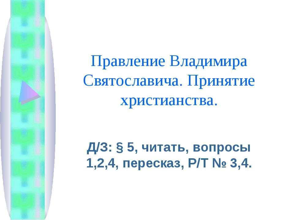 Правление Владимира Святославича. Принятие христианства. Д/З: § 5, читать, во...