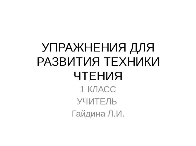 УПРАЖНЕНИЯ ДЛЯ РАЗВИТИЯ ТЕХНИКИ ЧТЕНИЯ 1 КЛАСС УЧИТЕЛЬ Гайдина Л.И.