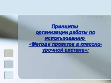 Принципы организации работы по использованию «Метода проектов в классно-урочн...