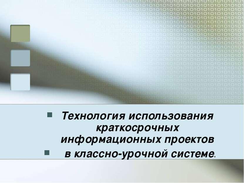 Технология использования краткосрочных информационных проектов в классно-уроч...