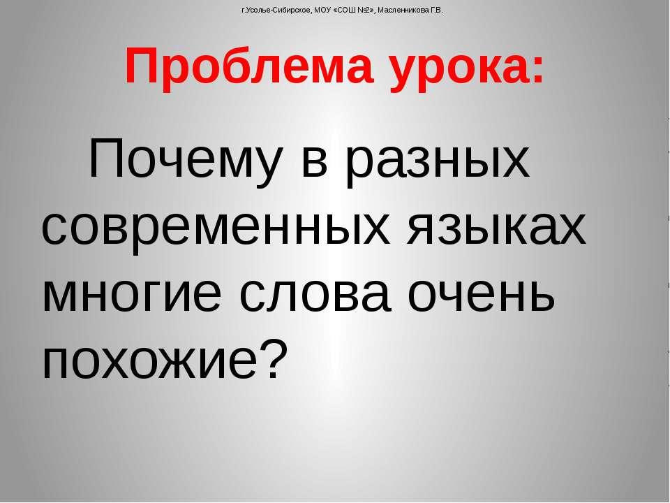 Проблема урока: Почему в разных современных языках многие слова очень похожие...