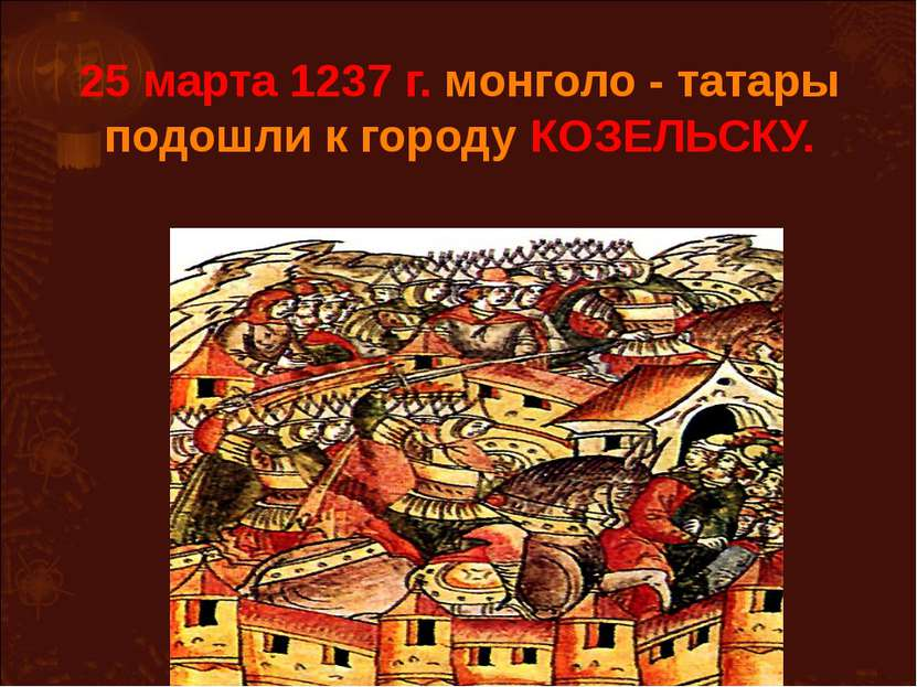 25 марта 1237 г. монголо - татары подошли к городу КОЗЕЛЬСКУ.