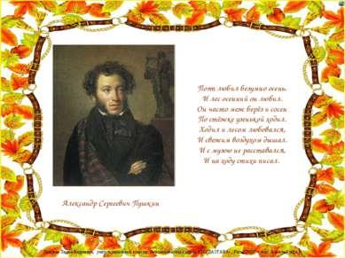 Александр Сергеевич Пушкин Поэт любил безумно осень, И лес осенний он любил. ...