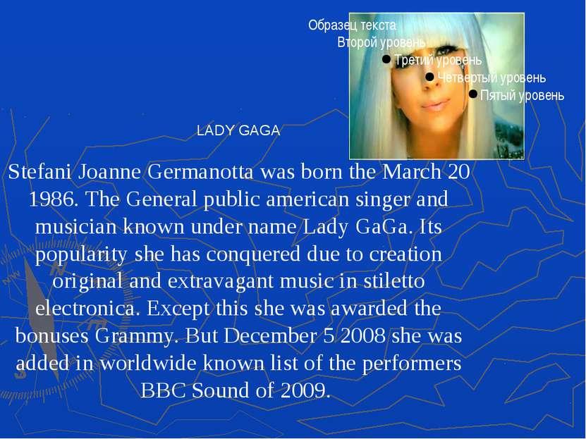 LADY GAGA Stefani Joanne Germanotta was born the March 20 1986. The General p...