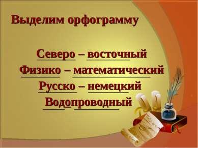 Выделим орфограмму Северо – восточный Физико – математический Русско – немецк...