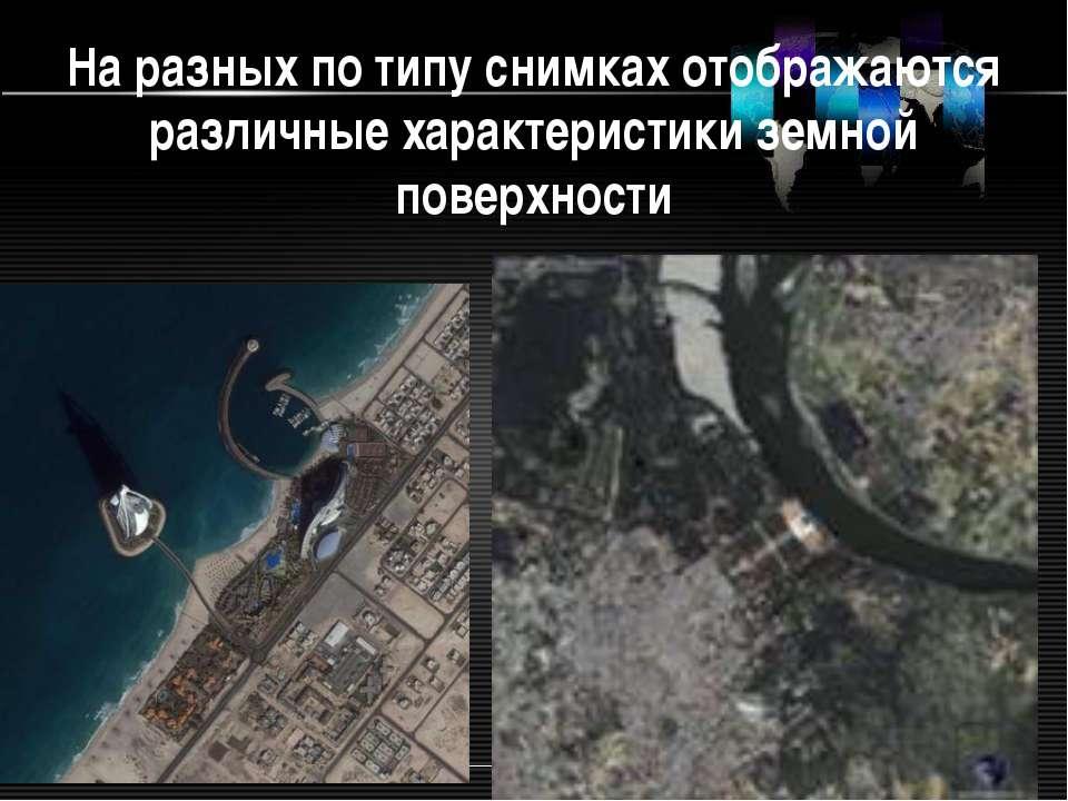 На разных по типу снимках отображаются различные характеристики земной поверх...