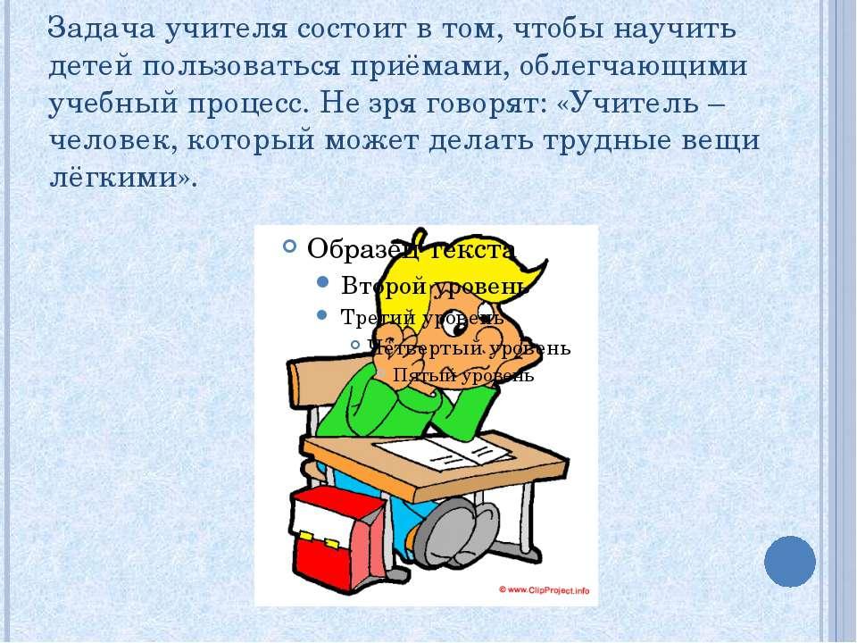 Задача учителя состоит в том, чтобы научить детей пользоваться приёмами, обле...